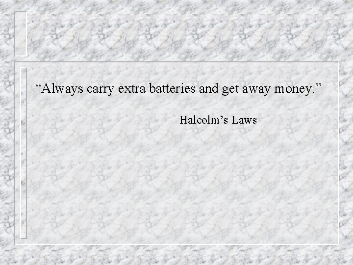 """""""Always carry extra batteries and get away money. """" Halcolm's Laws"""