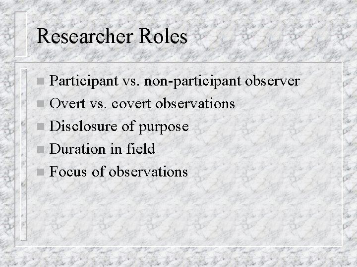 Researcher Roles Participant vs. non-participant observer n Overt vs. covert observations n Disclosure of