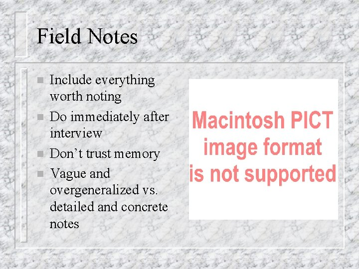 Field Notes n n Include everything worth noting Do immediately after interview Don't trust