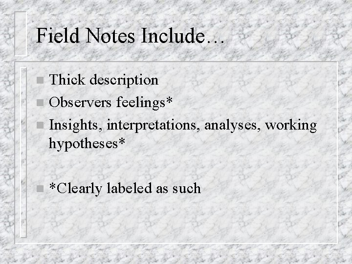 Field Notes Include… Thick description n Observers feelings* n Insights, interpretations, analyses, working hypotheses*