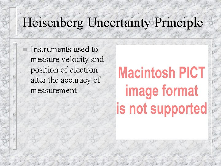 Heisenberg Uncertainty Principle n Instruments used to measure velocity and position of electron alter