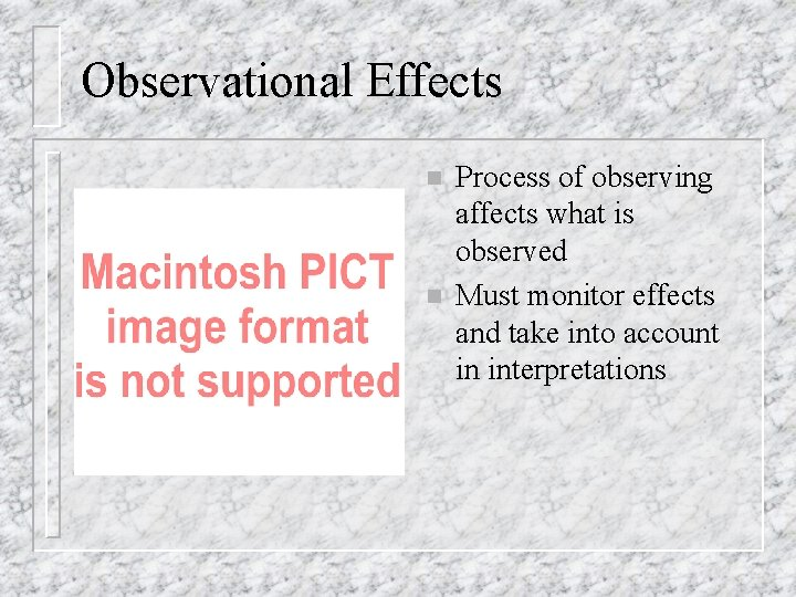 Observational Effects n n Process of observing affects what is observed Must monitor effects