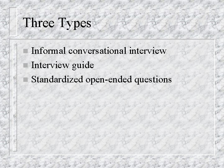 Three Types Informal conversational interview n Interview guide n Standardized open-ended questions n