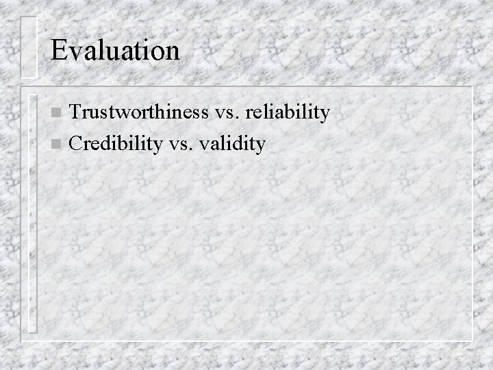 Evaluation Trustworthiness vs. reliability n Credibility vs. validity n
