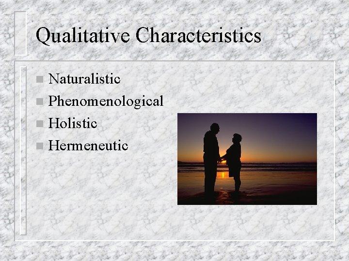 Qualitative Characteristics Naturalistic n Phenomenological n Holistic n Hermeneutic n