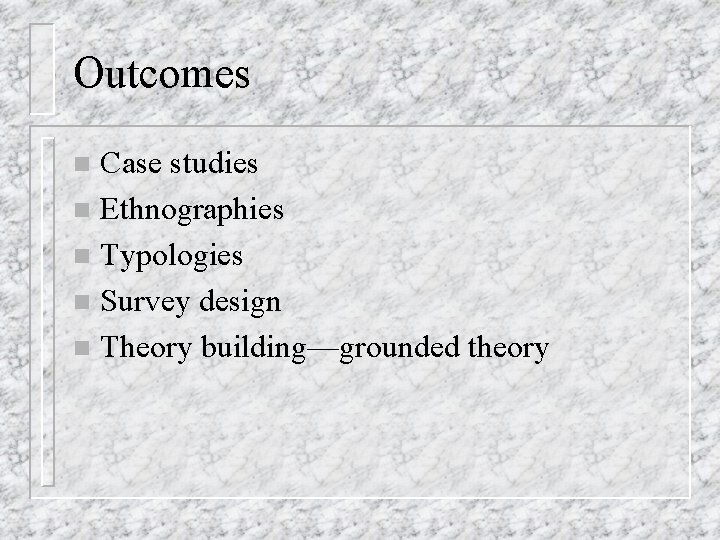 Outcomes Case studies n Ethnographies n Typologies n Survey design n Theory building—grounded theory