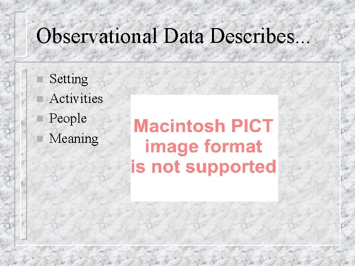 Observational Data Describes. . . n n Setting Activities People Meaning