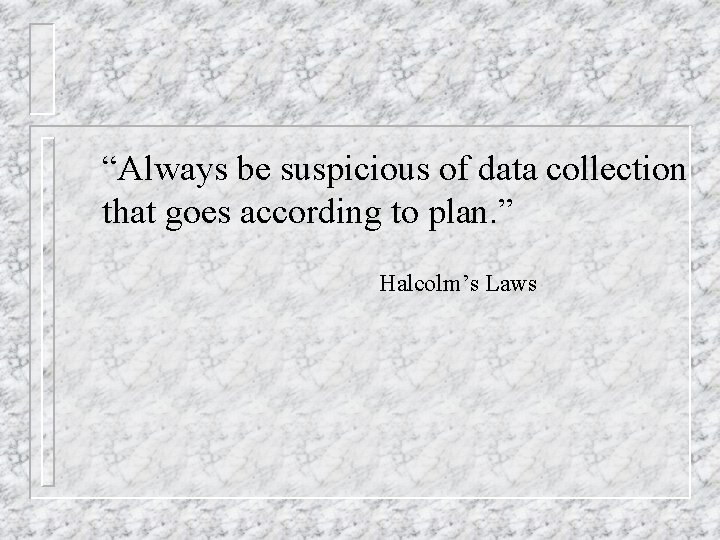 """""""Always be suspicious of data collection that goes according to plan. """" Halcolm's Laws"""