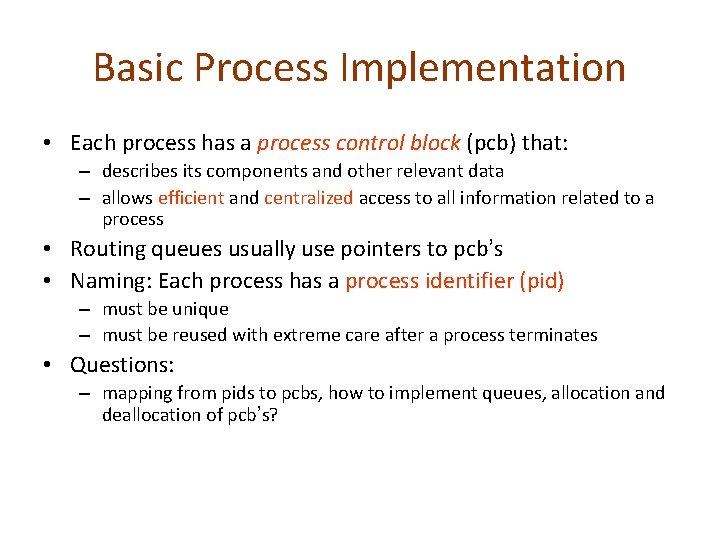 Basic Process Implementation • Each process has a process control block (pcb) that: –