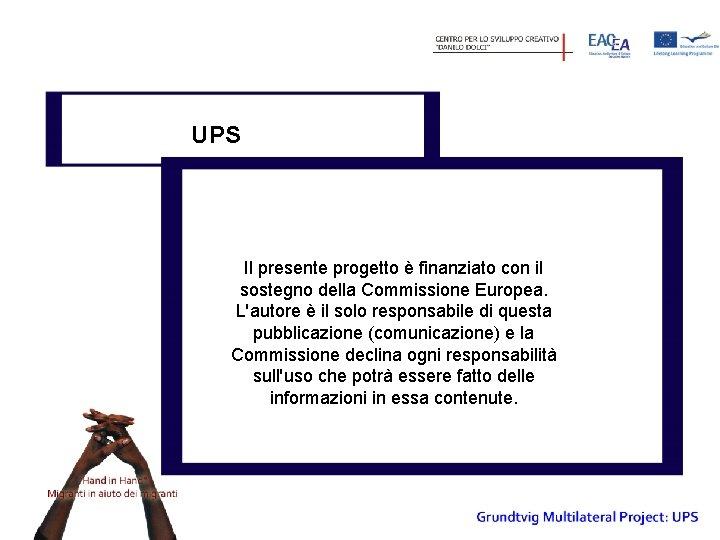 UPS Il presente progetto è finanziato con il sostegno della Commissione Europea. L'autore è