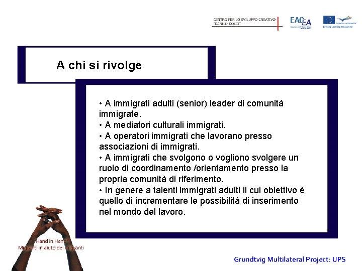 A chi si rivolge • A immigrati adulti (senior) leader di comunità immigrate. •