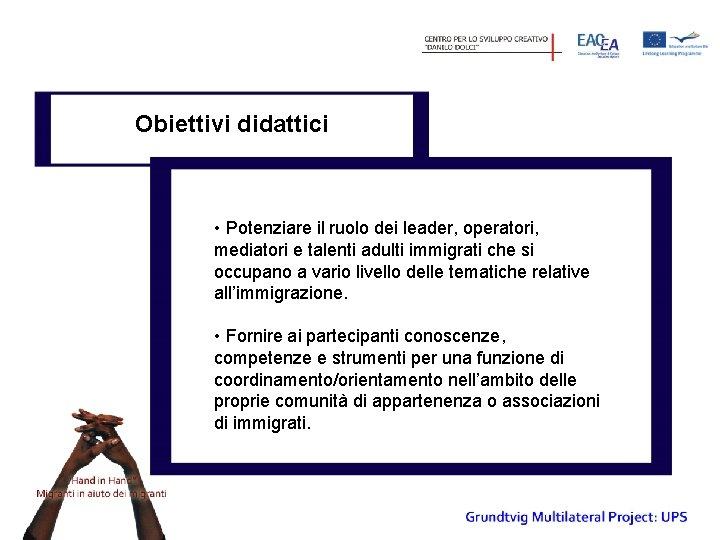 Obiettivi didattici • Potenziare il ruolo dei leader, operatori, mediatori e talenti adulti immigrati
