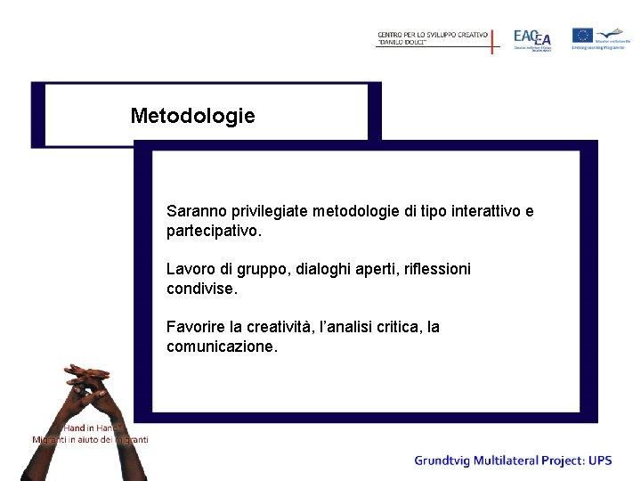 Metodologie Saranno privilegiate metodologie di tipo interattivo e partecipativo. Lavoro di gruppo, dialoghi aperti,