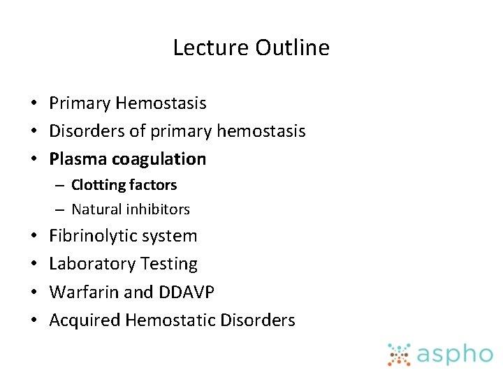 Lecture Outline • Primary Hemostasis • Disorders of primary hemostasis • Plasma coagulation –