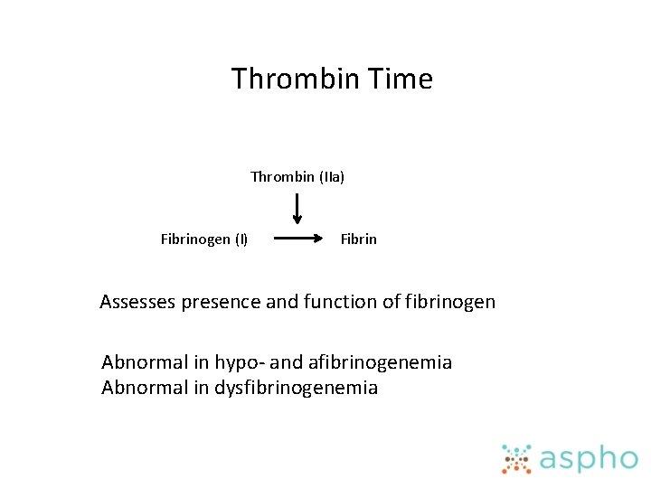Thrombin Time Thrombin (IIa) Fibrinogen (I) Fibrin Assesses presence and function of fibrinogen Abnormal