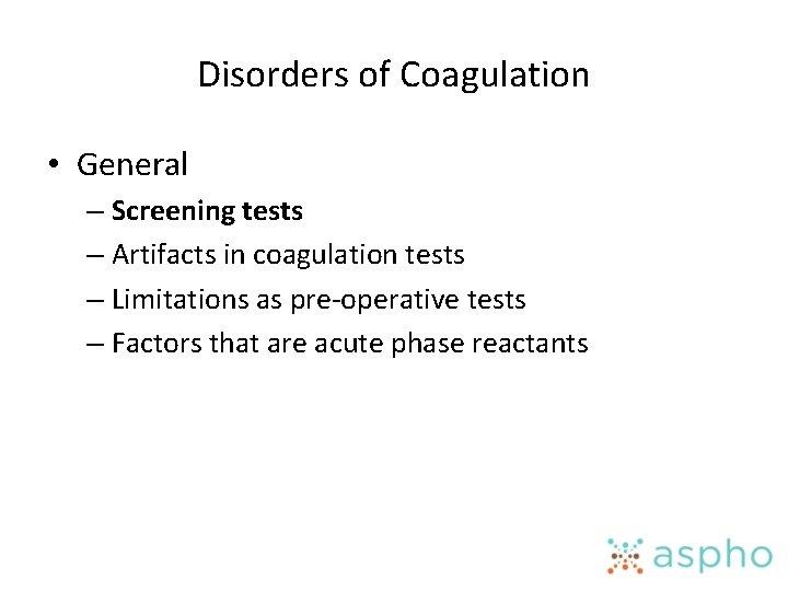 Disorders of Coagulation • General – Screening tests – Artifacts in coagulation tests –