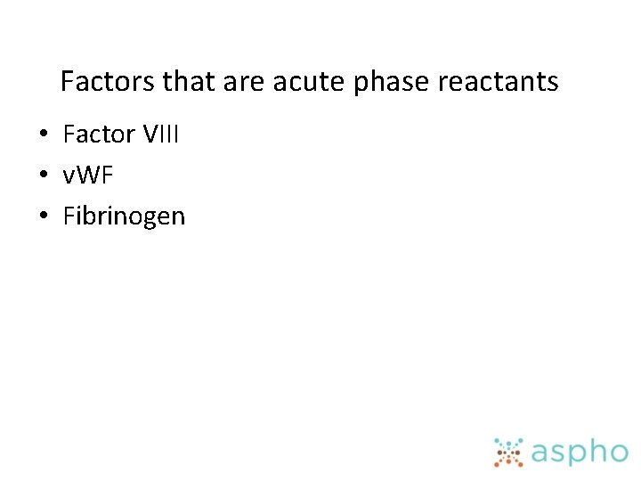 Factors that are acute phase reactants • Factor VIII • v. WF • Fibrinogen