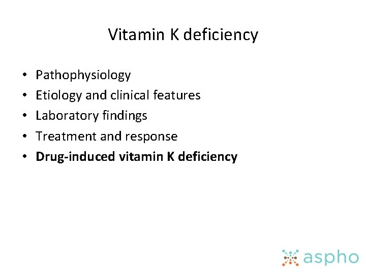 Vitamin K deficiency • • • Pathophysiology Etiology and clinical features Laboratory findings Treatment