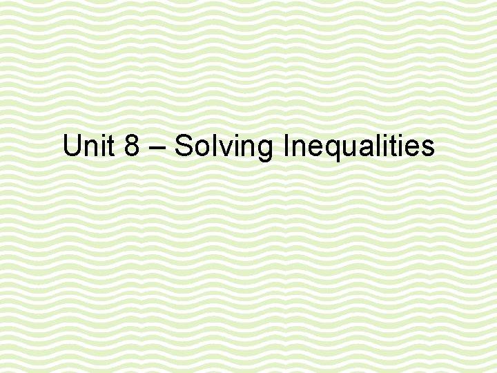 Unit 8 – Solving Inequalities
