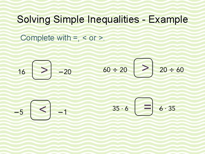 Solving Simple Inequalities - Example Complete with =, < or >. > > <