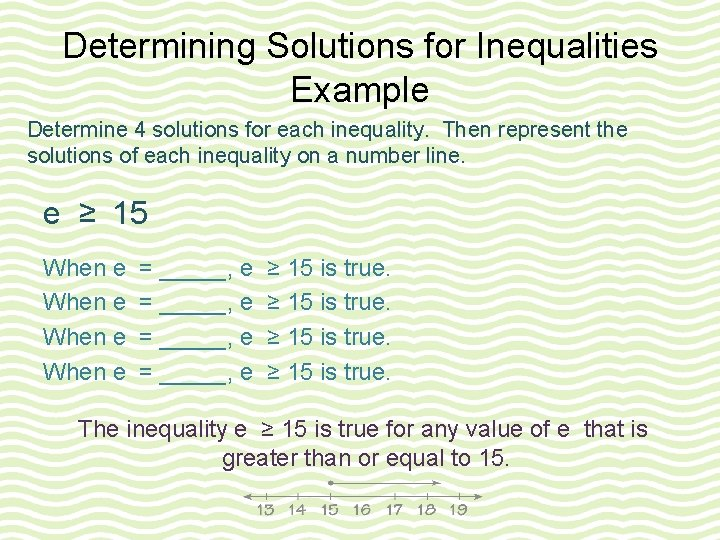 Determining Solutions for Inequalities Example Determine 4 solutions for each inequality. Then represent the