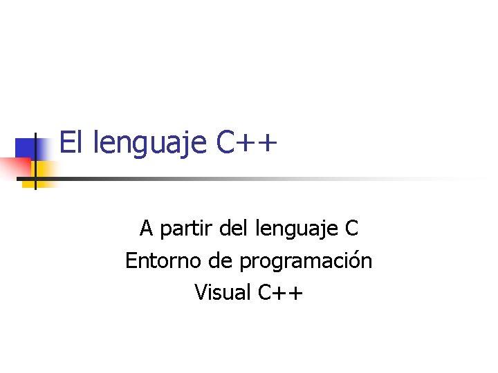 El lenguaje C++ A partir del lenguaje C Entorno de programación Visual C++