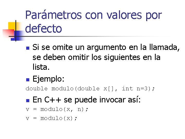 Parámetros con valores por defecto n n Si se omite un argumento en la