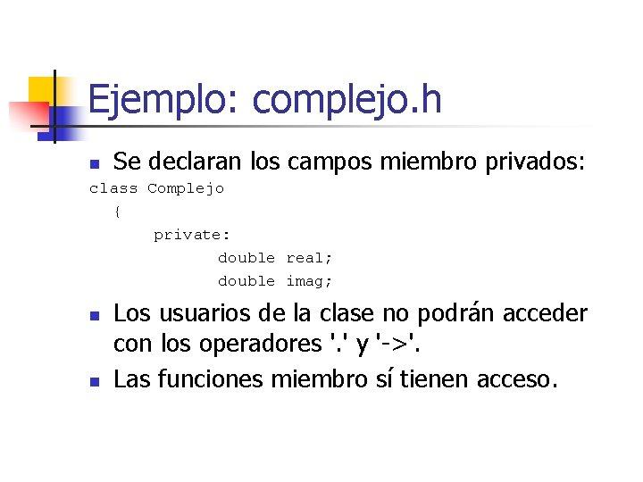 Ejemplo: complejo. h Se declaran los campos miembro privados: n class Complejo { private: