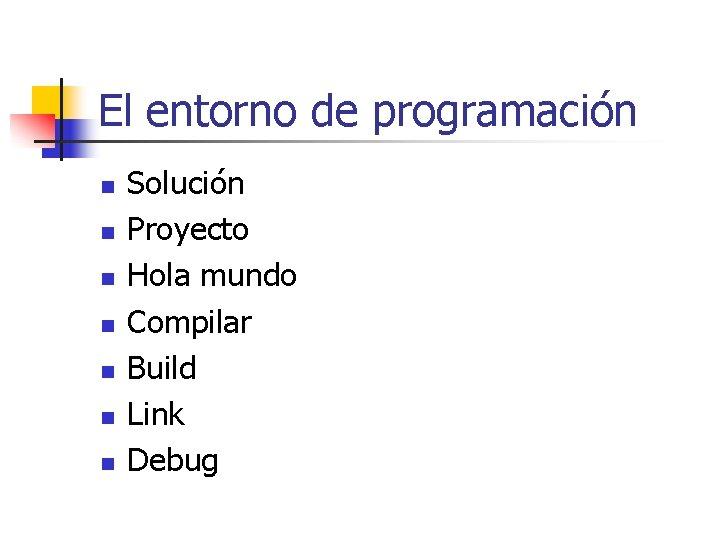 El entorno de programación n n n Solución Proyecto Hola mundo Compilar Build Link