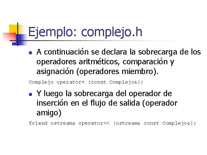 Ejemplo: complejo. h n A continuación se declara la sobrecarga de los operadores aritméticos,