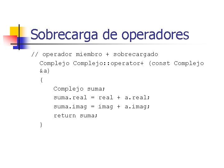Sobrecarga de operadores // operador miembro + sobrecargado Complejo: : operator+ (const Complejo &a)