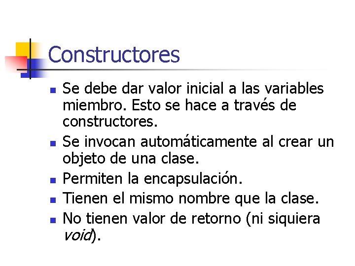 Constructores n n n Se debe dar valor inicial a las variables miembro. Esto