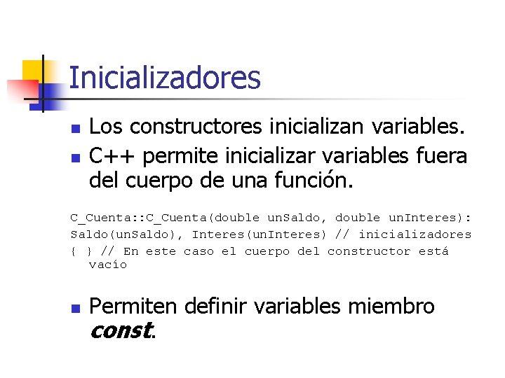 Inicializadores n n Los constructores inicializan variables. C++ permite inicializar variables fuera del cuerpo