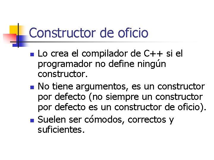 Constructor de oficio n n n Lo crea el compilador de C++ si el