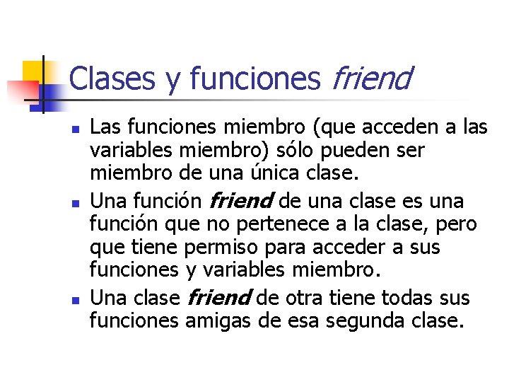 Clases y funciones friend n n n Las funciones miembro (que acceden a las