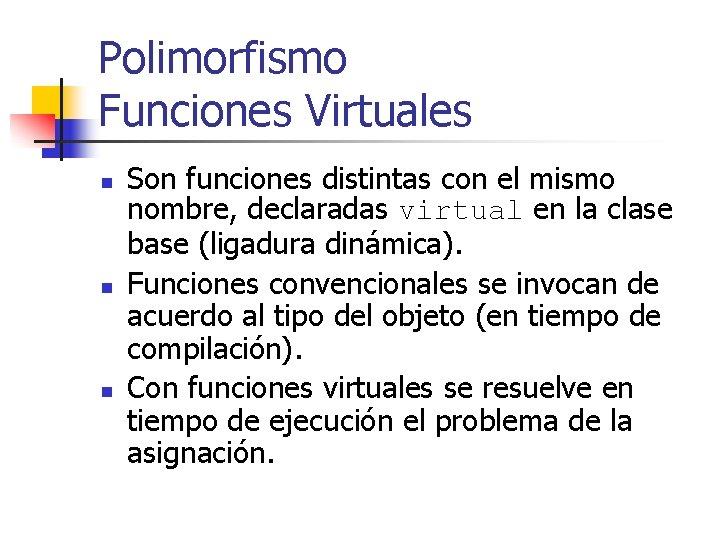 Polimorfismo Funciones Virtuales n n n Son funciones distintas con el mismo nombre, declaradas
