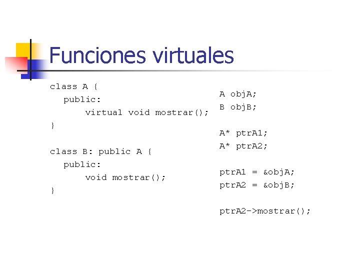 Funciones virtuales class A { public: virtual void mostrar(); } class B: public A