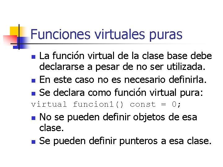 Funciones virtuales puras n n n La función virtual de la clase base debe