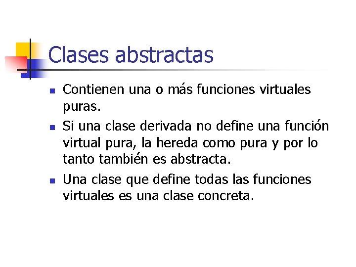 Clases abstractas n n n Contienen una o más funciones virtuales puras. Si una
