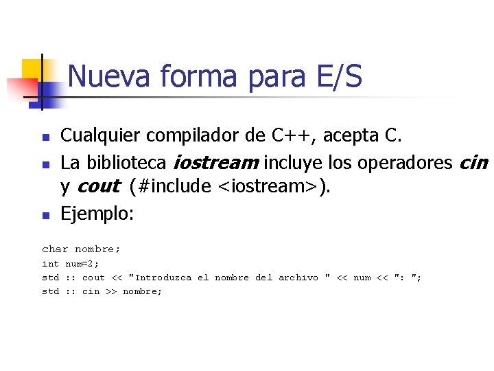 Nueva forma para E/S n n n Cualquier compilador de C++, acepta C. La