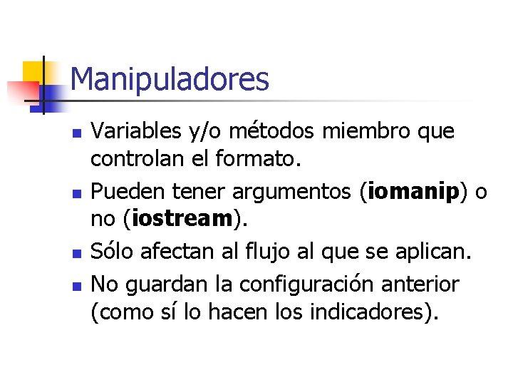 Manipuladores n n Variables y/o métodos miembro que controlan el formato. Pueden tener argumentos