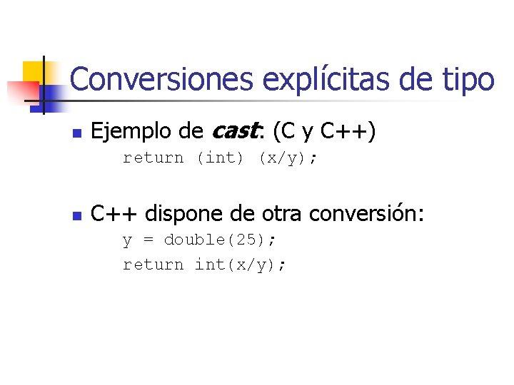 Conversiones explícitas de tipo n Ejemplo de cast: (C y C++) return (int) (x/y);