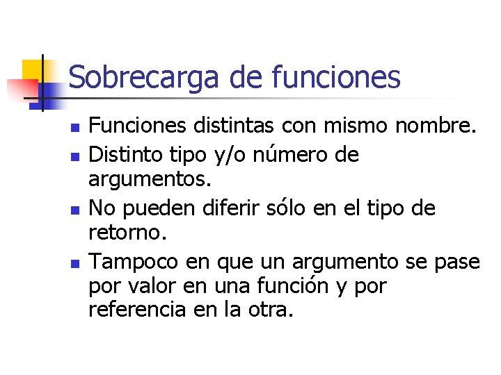 Sobrecarga de funciones n n Funciones distintas con mismo nombre. Distinto tipo y/o número