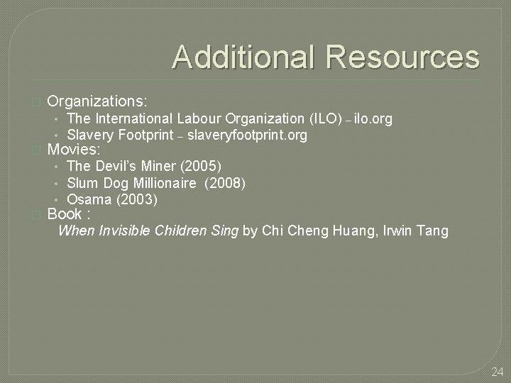 Additional Resources � Organizations: • The International Labour Organization (ILO) – ilo. org •