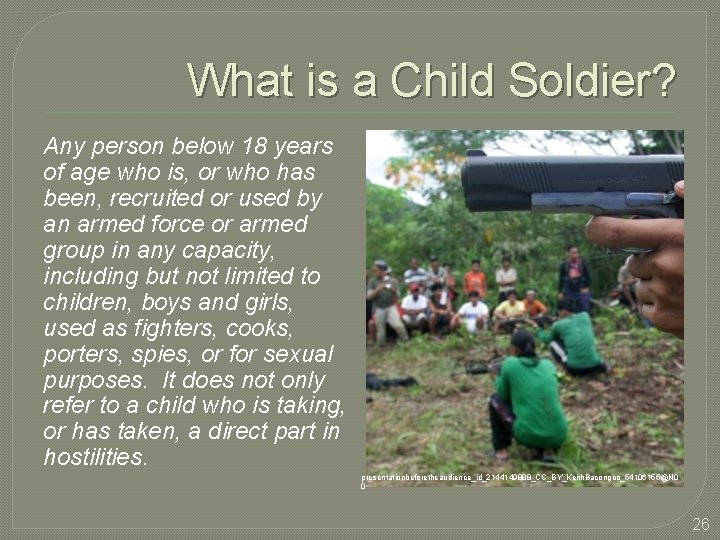 What is a Child Soldier? Any person below 18 years of age who is,