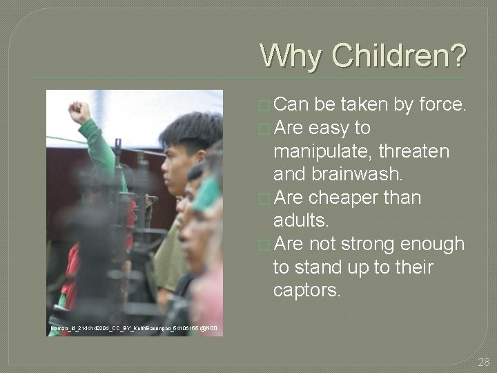 Why Children? � Can be taken by force. � Are easy to manipulate, threaten