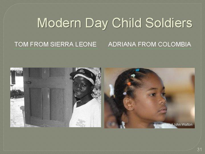 Modern Day Child Soldiers TOM FROM SIERRA LEONE ADRIANA FROM COLOMBIA AwanaJohn Walton 31