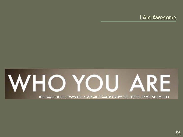 I Am Awesome http: //www. youtube. com/watch? v=u. Wi 5 i. Xngu. TU&list=TLzfif. VV
