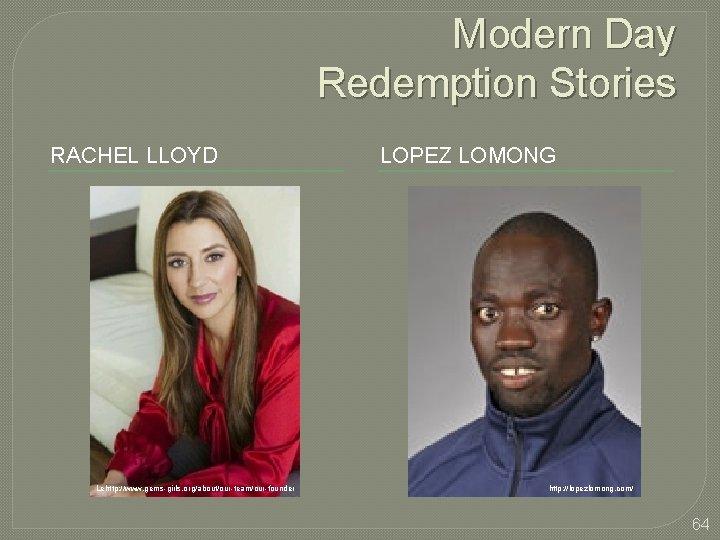 Modern Day Redemption Stories RACHEL LLOYD Lehttp: //www. gems-girls. org/about/our-team/our-founder LOPEZ LOMONG http: //lopezlomong.
