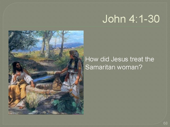 John 4: 1 -30 How did Jesus treat the Samaritan woman? 68